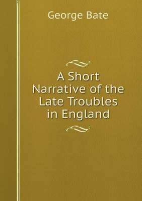 A Short Narrative of the Late Troubles in England by George Bate