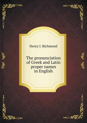 The Pronunciation of Greek and Latin Proper Names in English by Henry J Richmond