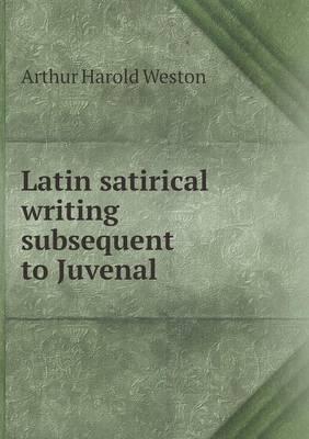 Latin Satirical Writing Subsequent to Juvenal by Arthur Harold Weston