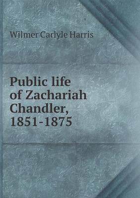 Public Life of Zachariah Chandler, 1851-1875 by Wilmer Carlyle Harris