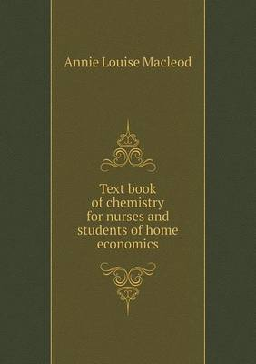 Text Book of Chemistry for Nurses and Students of Home Economics by Annie Louise MacLeod