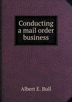 Conducting a Mail Order Business by Albert E Bull