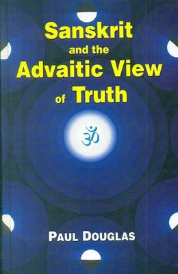 Sanskrit and the Advaitic View of Truth by Paul Douglas