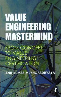 Value Engineering Mastermind From Concept to Value Engineering Certification by Anil Kumar Mukhopadhyaya