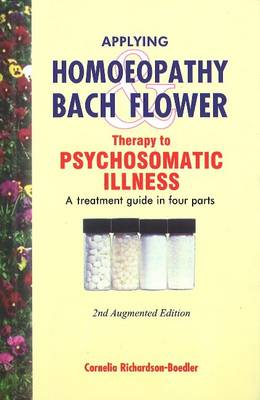Applying Homoeopathy and Bach Flower Therapy to Psychosomatic Illness A Treatment Guide in Four Parts by Dr Cornelia Richardson-Boedler