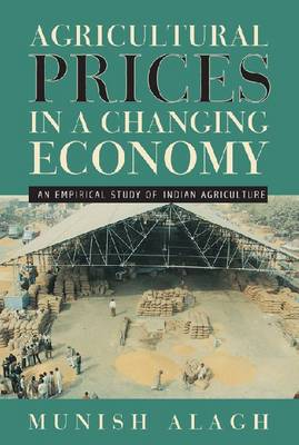 Agricultural Prices in a Changing Economy An Empirical Study of Indian Agriculture by Munish Alagh