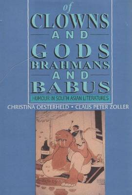 Of Clowns and Gods, Brahmans and Babus Humour in South Asian Literatures by Christina Oesterheld, Claus Peter Zoller