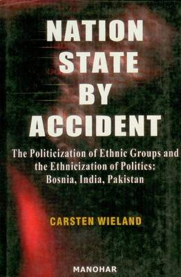 Nation State by Accident The Politicization of Ethnic Groups & the Ethnicization of Politics: Bosnia, India, Pakistan by Carsten Wieland
