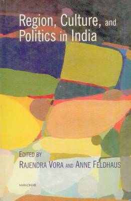 Region, Culture, and Politics in India by Rajendra Vora, Anne Feldhaus