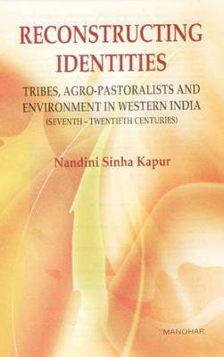 Reconstructing Identities Tribes, Agro-pastoralists and Environment in Western India by Nandini Sinha Kapur