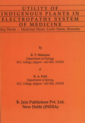 Utility of Indigenous Plants in Electropathy System of Medicine by R.T. Mahajan
