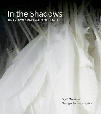 In The Shadows: Unknown Craftsmen Of Bengal by Payal Mohanka