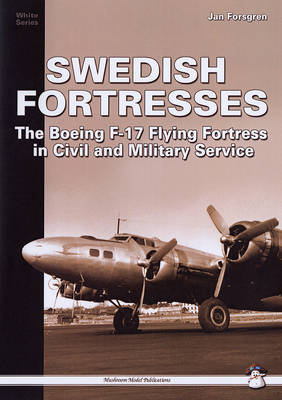 Swedish Fortresses The Boeing F-17 Fortress in Civil and Military Service by Jan Forsgren