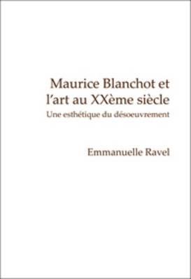 Maurice Blanchot et l'art au XXeme siecle Une esthetique du desoeuvrement by Emmanuelle Ravel
