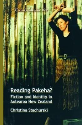 Reading Pakeha? Fiction and Identity in Aotearoa New Zealand by Christina Stachurski