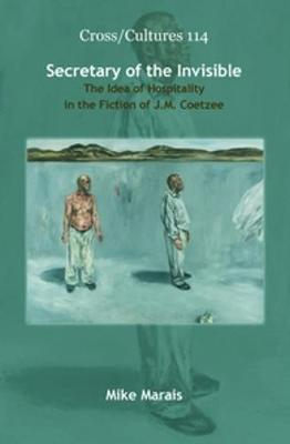 Secretary of the Invisible The Idea of Hospitality in the Fiction of J.M. Coetzee by Mike Marais