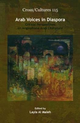 Arab Voices in Diaspora Critical Perspectives on Anglophone Arab Literature by Layla Al Maleh