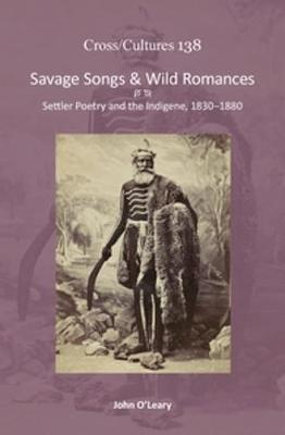 Savage Songs & Wild Romances Settler Poetry and the Indigene, 1830-1880 by John O'Leary