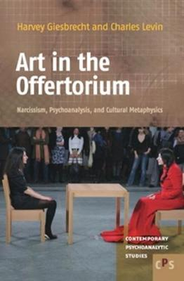 Art in the Offertorium Narcissism, Psychoanalysis, and Cultural Metaphysics by Harvey Giesbrecht, Charles Levin