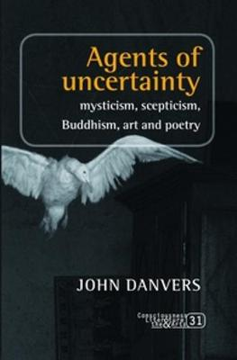 Agents of uncertainty Mysticism, scepticism, Buddhism, art and poetry by John Danvers