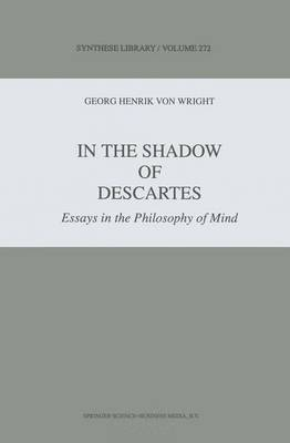 In the Shadow of Descartes Essays in the Philosophy of Mind by G. H. von Wright