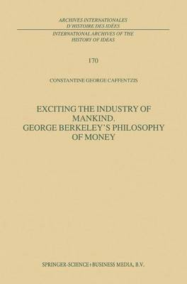 Exciting the Industry of Mankind George Berkeley's Philosophy of Money by Constantine George Caffentzis