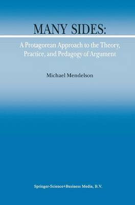 Many Sides: A Protagorean Approach to the Theory, Practice and Pedagogy of Argument by M. Mendelson