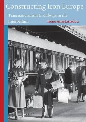 Constructing Iron Europe Transnationalism and Railways in the Interbellum by Irene Anastasiadou