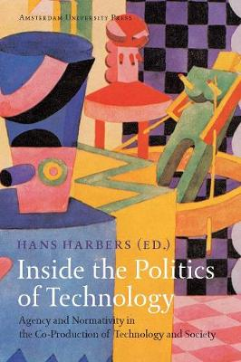 Inside the Politics of Technology Agency and Normativity in the Co-Production of Technology and Society by Hans Harbers