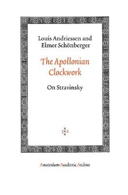 The Apollonian Clockwork On Stravinsky by Louis Andriessen, Elmer Schonberger