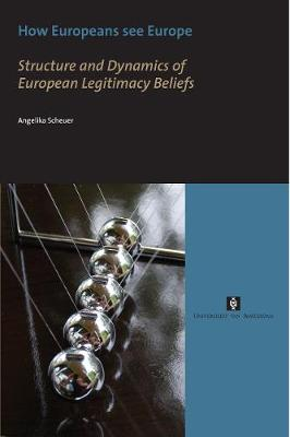 How Europeans See Europe Structure and Dynamics of European Legitimacy Beliefs by Angelika Scheuer