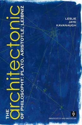 The Architectonic of Philosophy Plato, Aristotle, Leibniz by Leslie Jaye Kavanaugh