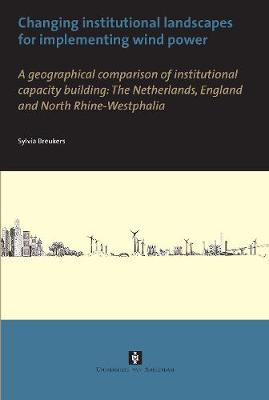 Changing institutional landscapes for implementing wind power A geographical comparison of institutional capacity building: The Netherlands, England and North Rhine-Westphalia by Sylvia Breukers