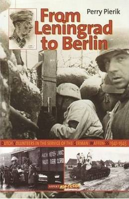 From Leningrad to Berlin Dutch Volunteers in The German Waffen SS, 1941-1945 by Perry Pierik