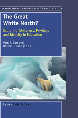 The Great White North? Exploring Whiteness, Privilege and Identity in Education by Darren E. Lund