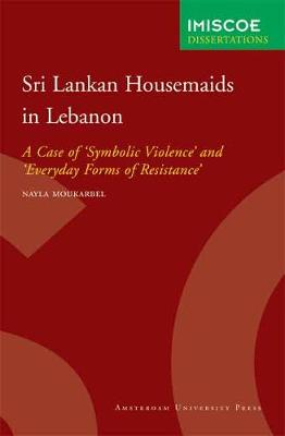 Sri Lankan Housemaids in Lebanon A Case of 'Symbolic Violence' and 'Everyday Forms of Resistance' by Nayla Moukarbel