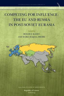 Competing for Influence The Eu and Russia in Post-Soviet Eurasia by Professor Roger E, Professor (University of Illinois, Urbana-Champaign University of Miami, USA University of Miami, USA Kanet