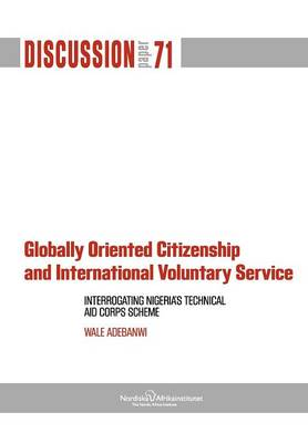 Globally Oriented Citizenship and International Voluntary Service Interrogating Nigeria's Technical Aid Corps Scheme by Wale Adebanwi