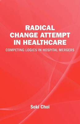 Radical Change Attempt in Healthcare - Competing Logics in Hospital Mergers by Soki Choi