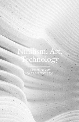 Nihilism, Art, Technology by Sven-Olov Wallenstein