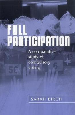 Full Participation A Comparative Study of Compulsory Voting by Sarah Birch