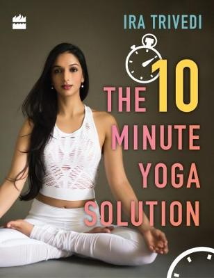 The 10 Minute Yoga Solution by Ira Trivedi