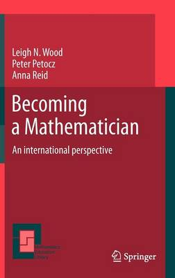 Becoming a Mathematician An international perspective by Leigh Wood, Peter Petocz, Anna Reid