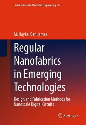 Regular Nanofabrics in Emerging Technologies Design and Fabrication Methods for Nanoscale Digital Circuits by M. Haykel Ben Jamaa
