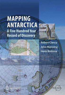 Mapping Antarctica A Five Hundred Year Record of Discovery by Robert Clancy, John Manning, Hank Brolsma