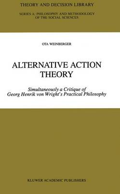 Alternative Action Theory Simultaneously a Critique of Georg Henrik von Wright's Practical Philosophy by Ota Weinberger