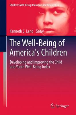 The Well-Being of America's Children Developing and Improving the Child and Youth Well-Being Index by Kenneth C. Land