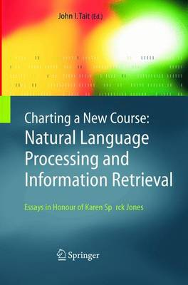 Charting a New Course: Natural Language Processing and Information Retrieval. Essays in Honour of Karen Sparck Jones by John I. Tait