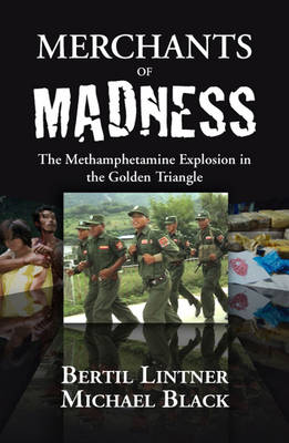 Merchants of Madness The Methamphetamine Explosion in the Golden Triangle by Bertil Lintner, Michael Black