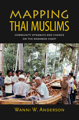 Mapping Thai Muslims Community Dynamics and Change on the Andaman Coast by Wanni W. Anderson